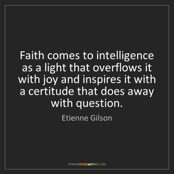 Etienne Gilson: Faith comes to intelligence as a light that overflows...