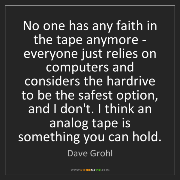 Dave Grohl: No one has any faith in the tape anymore - everyone just...