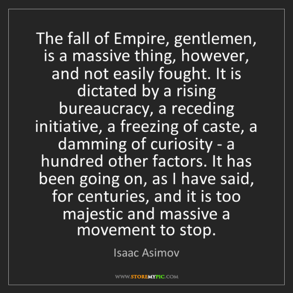 Isaac Asimov: The fall of Empire, gentlemen, is a massive thing, however,...