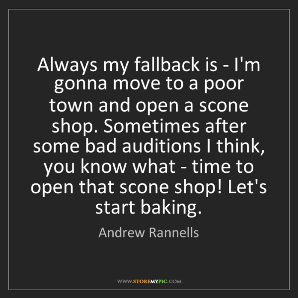 Andrew Rannells: Always my fallback is - I'm gonna move to a poor town...