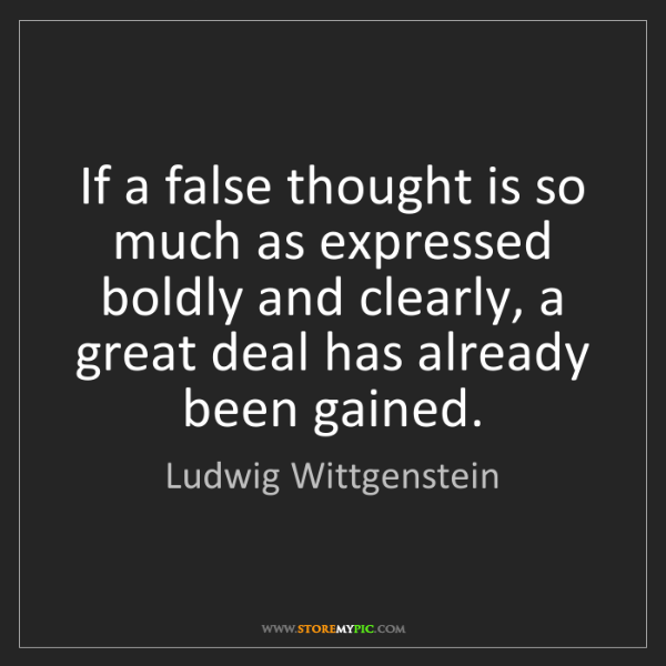 Ludwig Wittgenstein: If a false thought is so much as expressed boldly and...