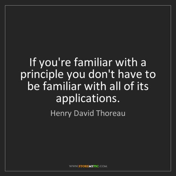 Henry David Thoreau: If you're familiar with a principle you don't have to...