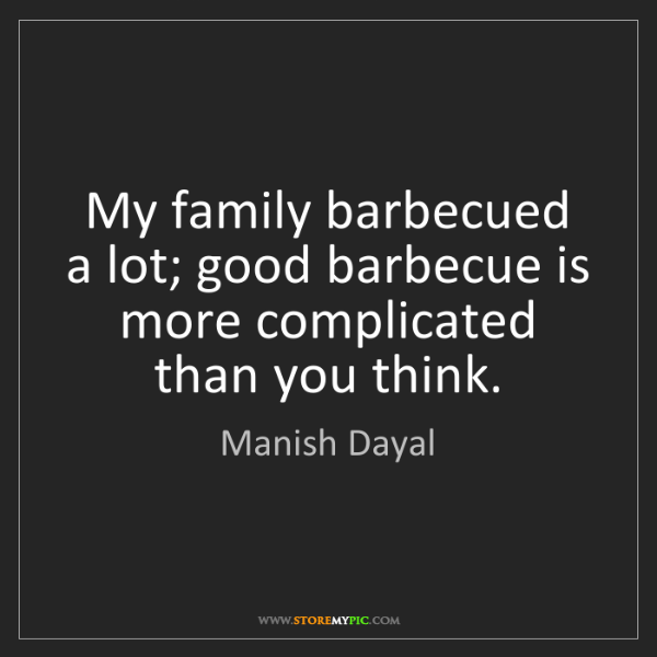 Manish Dayal: My family barbecued a lot; good barbecue is more complicated...