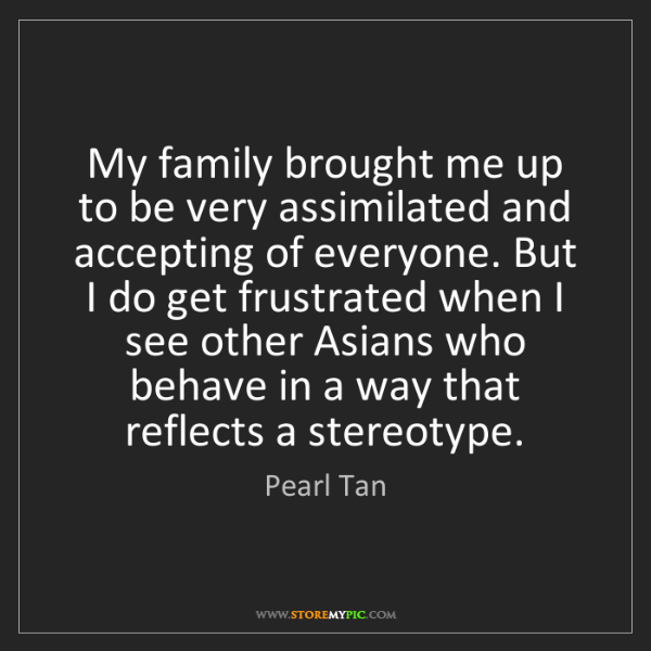 Pearl Tan: My family brought me up to be very assimilated and accepting...