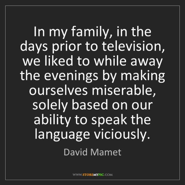 David Mamet: In my family, in the days prior to television, we liked...