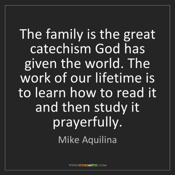 Mike Aquilina: The family is the great catechism God has given the world....