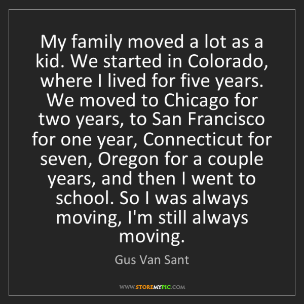 Gus Van Sant: My family moved a lot as a kid. We started in Colorado,...