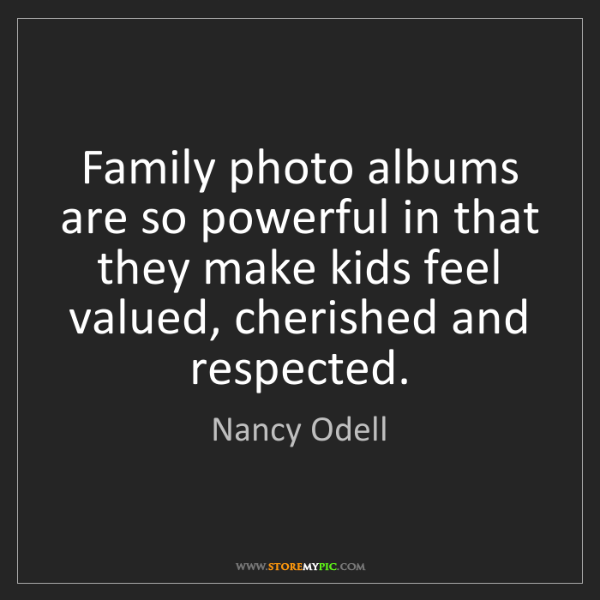 Nancy Odell: Family photo albums are so powerful in that they make...
