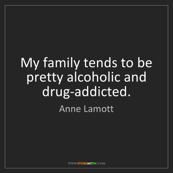 Anne Lamott: My family tends to be pretty alcoholic and drug-addicted.