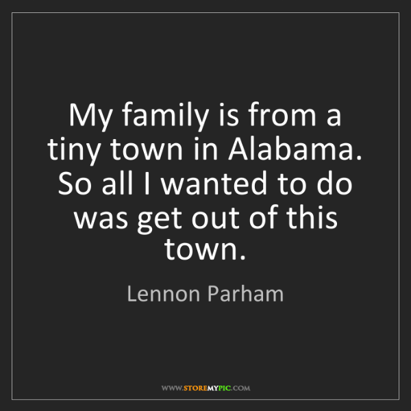 Lennon Parham: My family is from a tiny town in Alabama. So all I wanted...