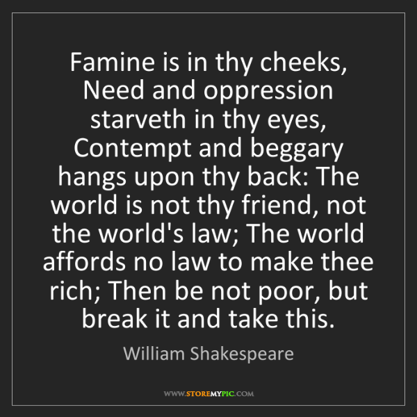William Shakespeare: Famine is in thy cheeks, Need and oppression starveth...