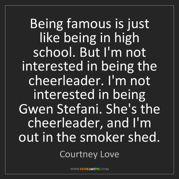 Courtney Love: Being famous is just like being in high school. But I'm...
