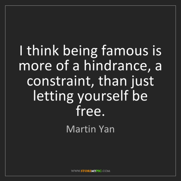 Martin Yan: I think being famous is more of a hindrance, a constraint,...