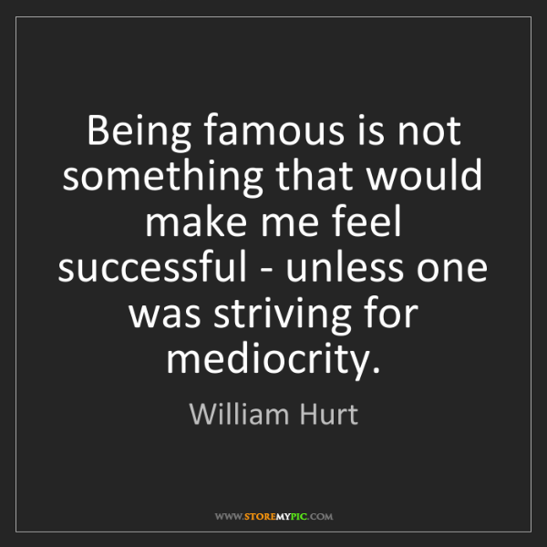 William Hurt: Being famous is not something that would make me feel...