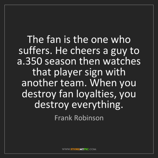 Frank Robinson: The fan is the one who suffers. He cheers a guy to a.350...