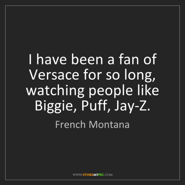 French Montana: I have been a fan of Versace for so long, watching people...