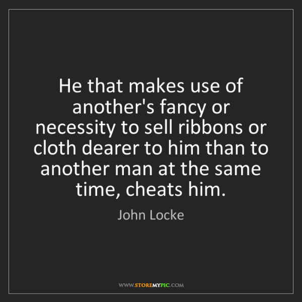 John Locke: He that makes use of another's fancy or necessity to...