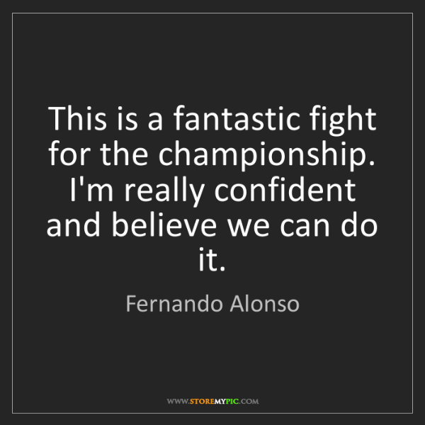 Fernando Alonso: This is a fantastic fight for the championship. I'm really...