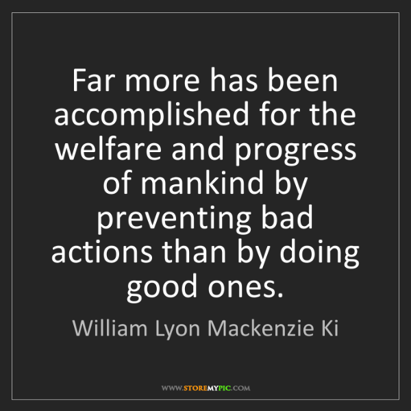 William Lyon Mackenzie Ki: Far more has been accomplished for the welfare and progress...