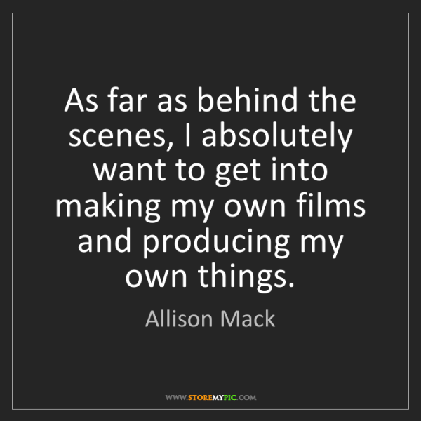 Allison Mack: As far as behind the scenes, I absolutely want to get...