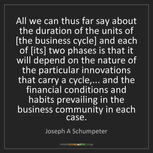 Joseph A Schumpeter: All we can thus far say about the duration of the units...