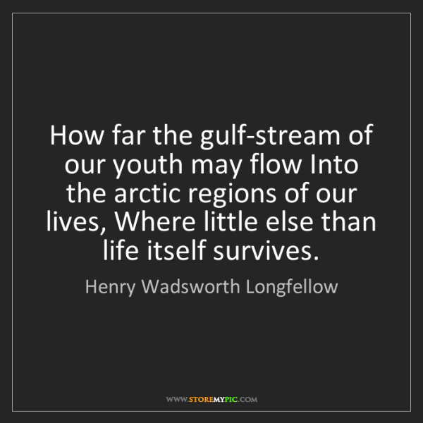 Henry Wadsworth Longfellow: How far the gulf-stream of our youth may flow Into the...