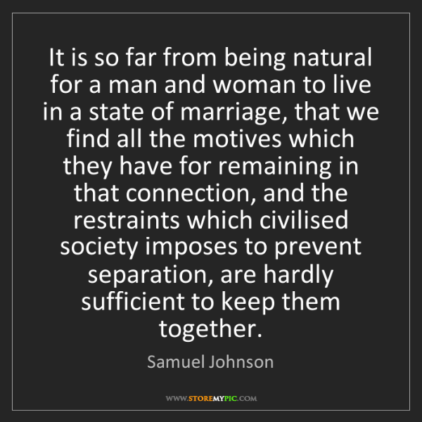 Samuel Johnson: It is so far from being natural for a man and woman to...
