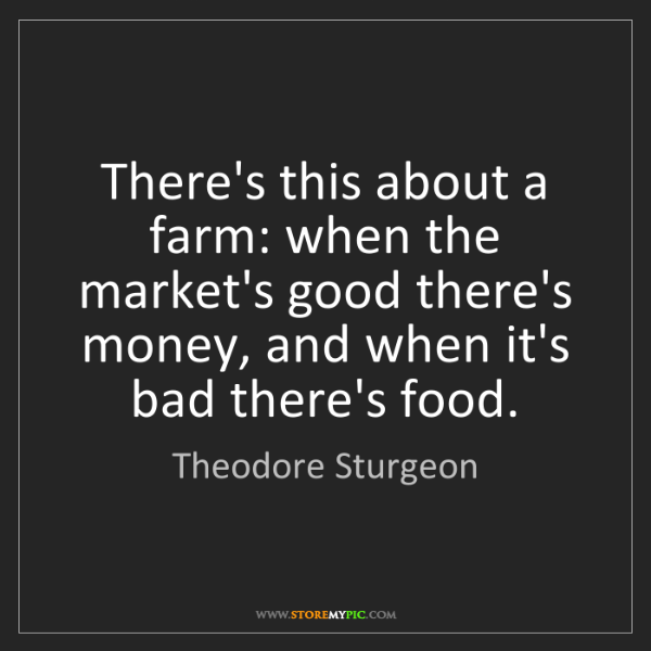 Theodore Sturgeon: There's this about a farm: when the market's good there's...