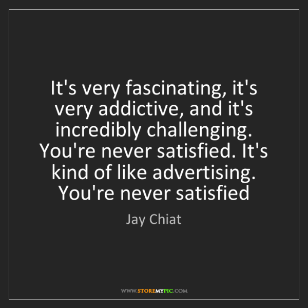 Jay Chiat: It's very fascinating, it's very addictive, and it's...
