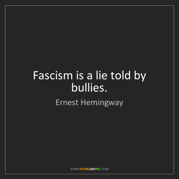 Ernest Hemingway: Fascism is a lie told by bullies.