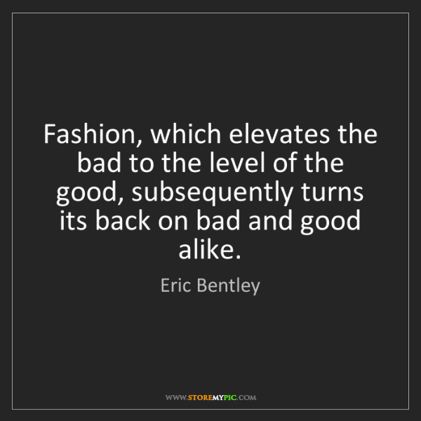 Eric Bentley: Fashion, which elevates the bad to the level of the good,...