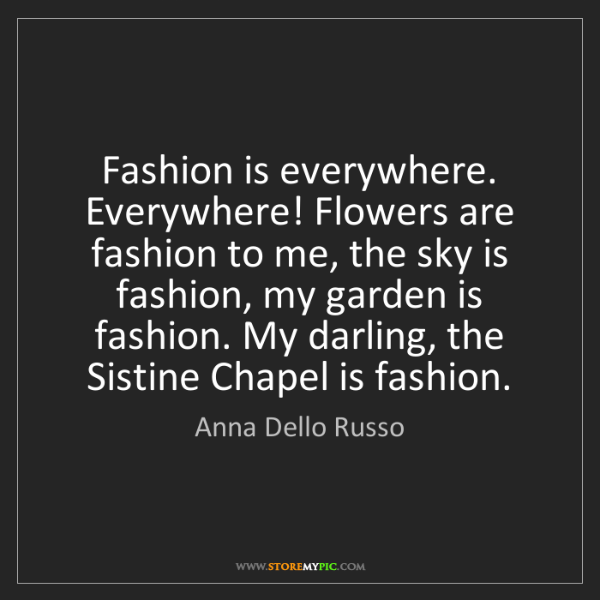 Anna Dello Russo: Fashion is everywhere. Everywhere! Flowers are fashion...