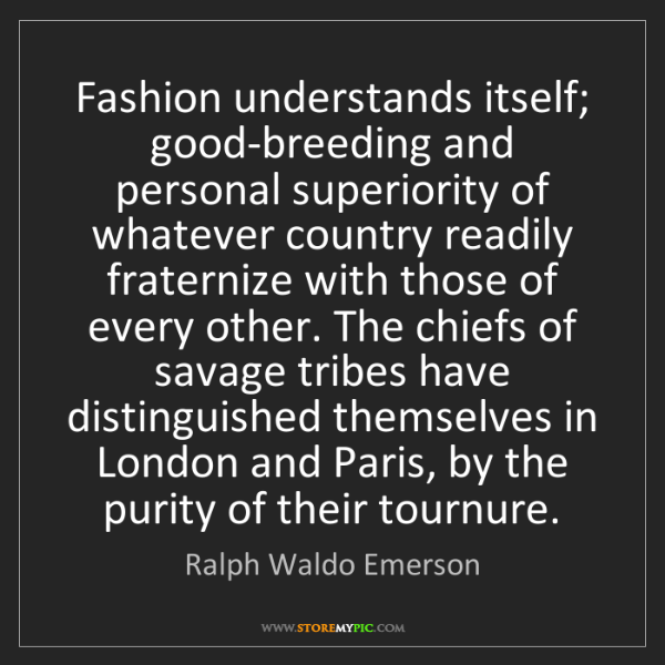 Ralph Waldo Emerson: Fashion understands itself; good-breeding and personal...