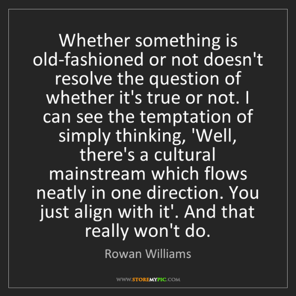 Rowan Williams: Whether something is old-fashioned or not doesn't resolve...