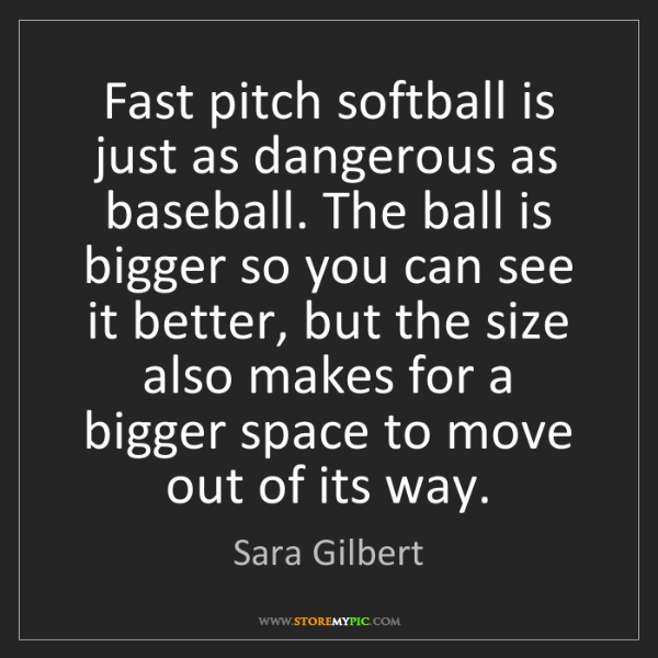 Sara Gilbert: Fast pitch softball is just as dangerous as baseball....