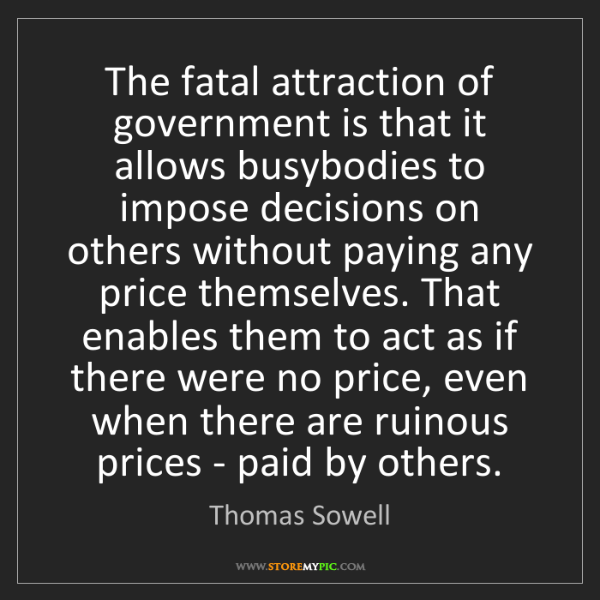 Thomas Sowell: The fatal attraction of government is that it allows...