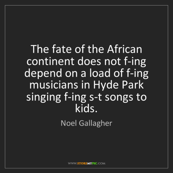 Noel Gallagher: The fate of the African continent does not f-ing depend...