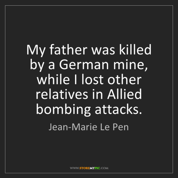 Jean-Marie Le Pen: My father was killed by a German mine, while I lost other...