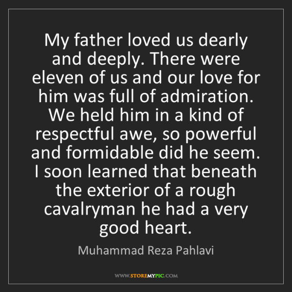 Muhammad Reza Pahlavi: My father loved us dearly and deeply. There were eleven...