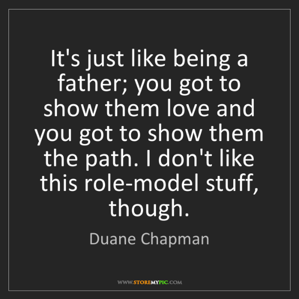Duane Chapman: It's just like being a father; you got to show them love...