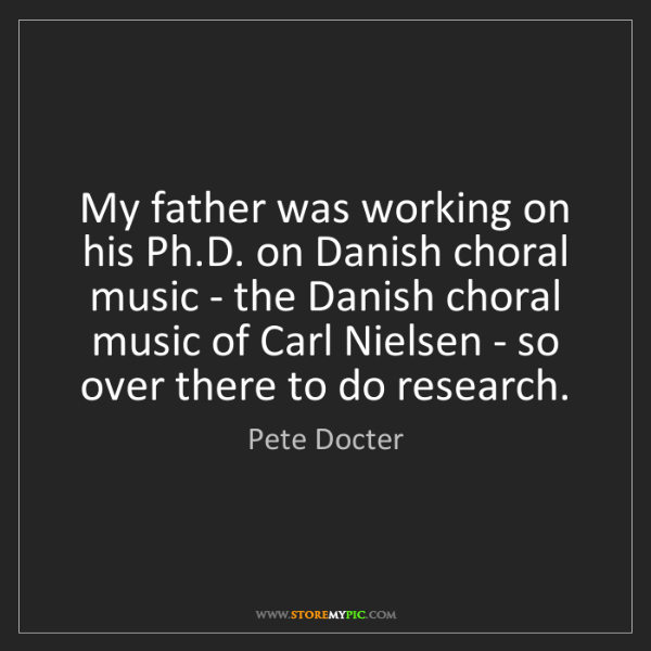 Pete Docter: My father was working on his Ph.D. on Danish choral music...