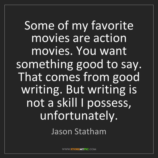 Jason Statham: Some of my favorite movies are action movies. You want...