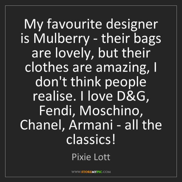 Pixie Lott: My favourite designer is Mulberry - their bags are lovely,...