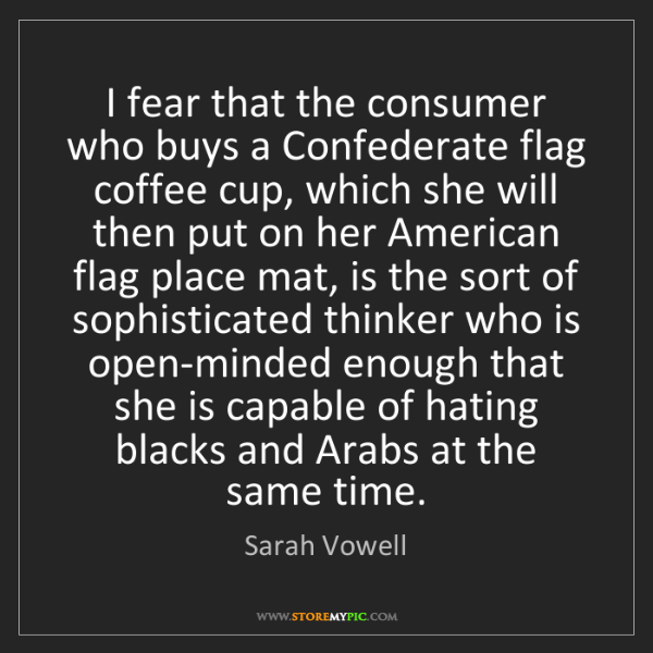 Sarah Vowell: I fear that the consumer who buys a Confederate flag...