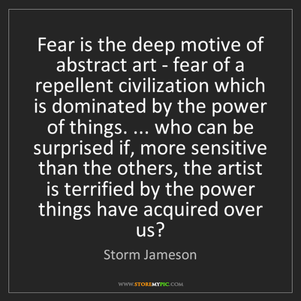 Storm Jameson: Fear is the deep motive of abstract art - fear of a repellent...