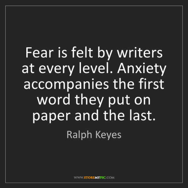 Ralph Keyes: Fear is felt by writers at every level. Anxiety accompanies...