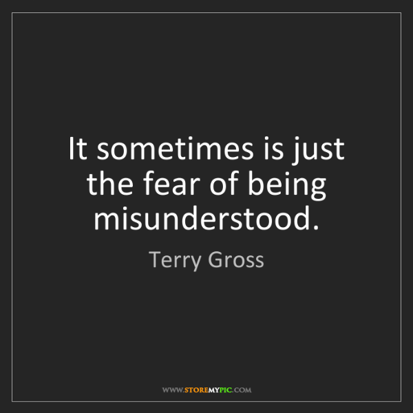 Terry Gross: It sometimes is just the fear of being misunderstood.