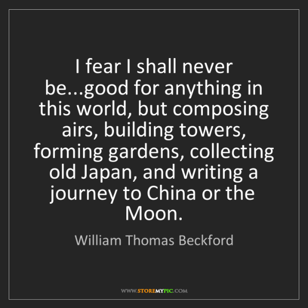 William Thomas Beckford: I fear I shall never be...good for anything in this world,...