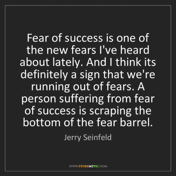 Jerry Seinfeld: Fear of success is one of the new fears I've heard about...
