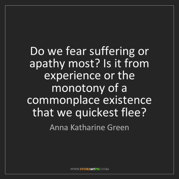 Anna Katharine Green: Do we fear suffering or apathy most? Is it from experience...